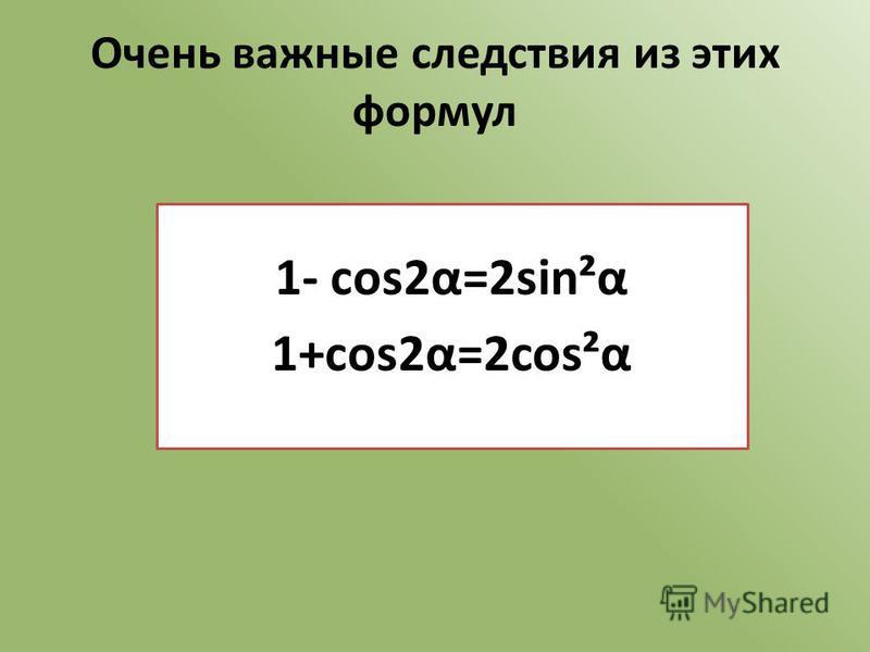 Очень важные следствия из этих формул 1- cos2α=2sin²α 1+cos2α=2cos²α