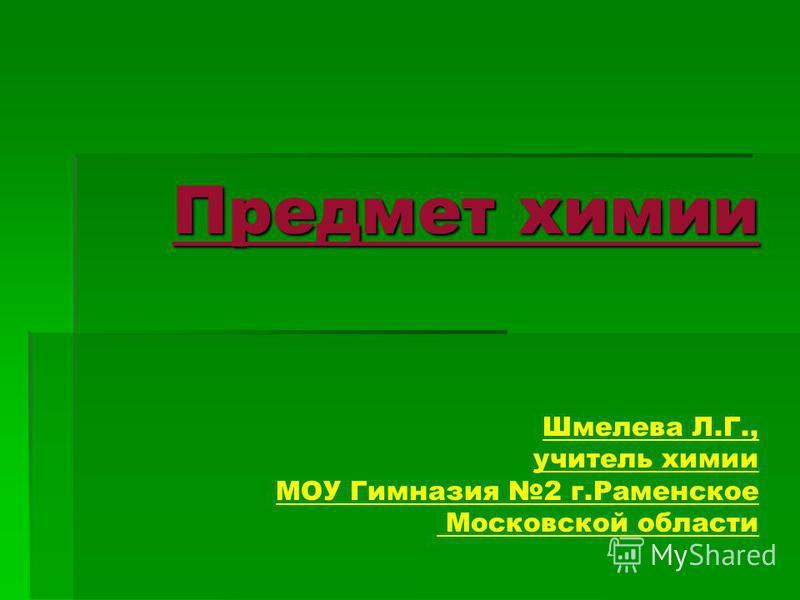 Предмет химии Шмелева Л.Г., учитель химии МОУ Гимназия 2 г.Раменское Московской области
