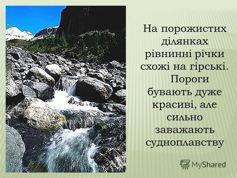 Іноді в руслі річки чергуються смуги твердих і м'яких гірських порід. Ріка поступово розмиває м'якші породи, а виходи твердих порід, що не розмиваються, утворюють пороги. Пороги – Пороги – виходи твердих гірських порід, що перетинають шлях річки. Пор