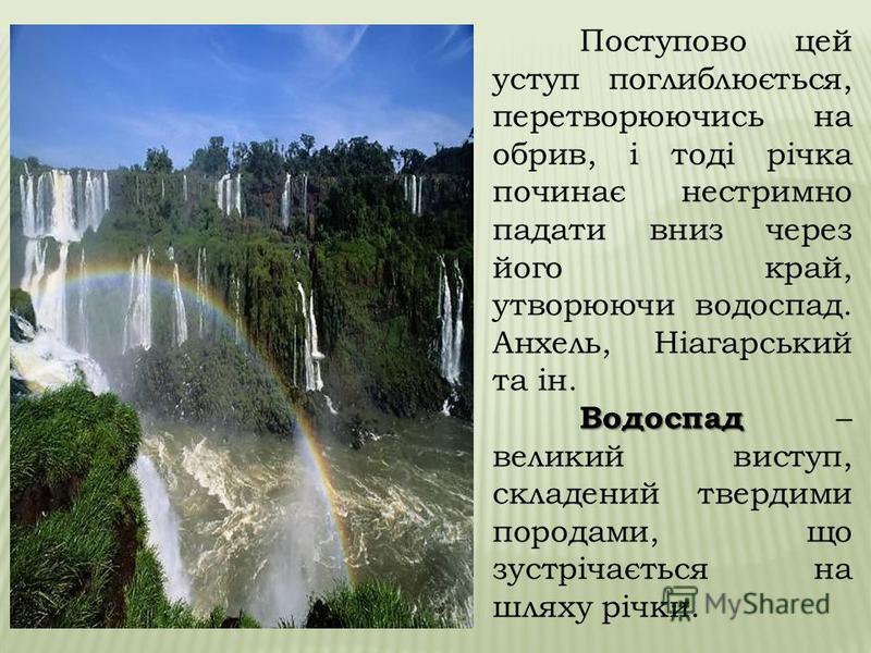 В основному водоспади утворюються в тих випадках, коли русло річки пролягає спершу по твердих породах, а потім по м'якших. Ріка розмиває м'яку породу швидше, ніж тверду, в результаті виходить уступ.