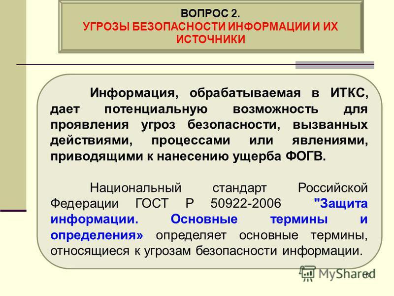 Информация, обрабатываемая в ИТКС, дает потенциальную возможность для проявления угроз безопасности, вызванных действиями, процессами или явлениями, приводящими к нанесению ущерба ФОГВ. Национальный стандарт Российской Федерации ГОСТ Р 50922-2006