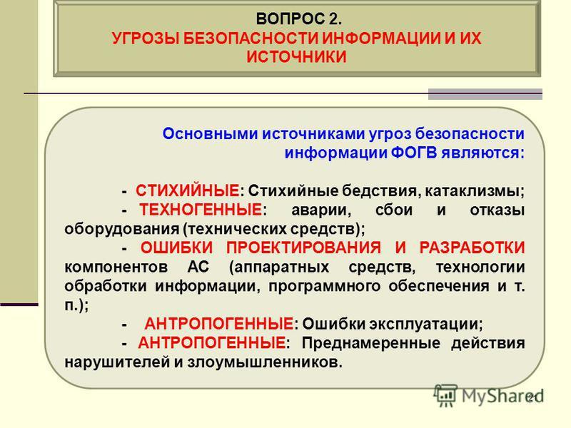 Основными источниками угроз безопасности информации ФОГВ являются: - СТИХИЙНЫЕ: Стихийные бедствия, катаклизмы; - ТЕХНОГЕННЫЕ: аварии, сбои и отказы оборудования (технических средств); - ОШИБКИ ПРОЕКТИРОВАНИЯ И РАЗРАБОТКИ компонентов АС (аппаратных с