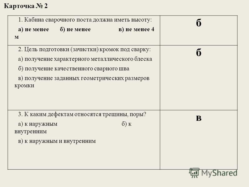 1. Кабина сварочного поста должна иметь высоту: а) не менее б) не менее в) не менее 4 м б 2. Цель подготовки (зачистки) кромок под сварку: а) получение характерного металлического блеска б) получение качественного сварного шва в) получение заданных г