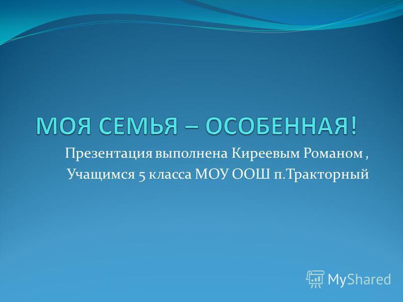 Презентация выполнена Киреевым Романом, Учащимся 5 класса МОУ ООШ п.Тракторный