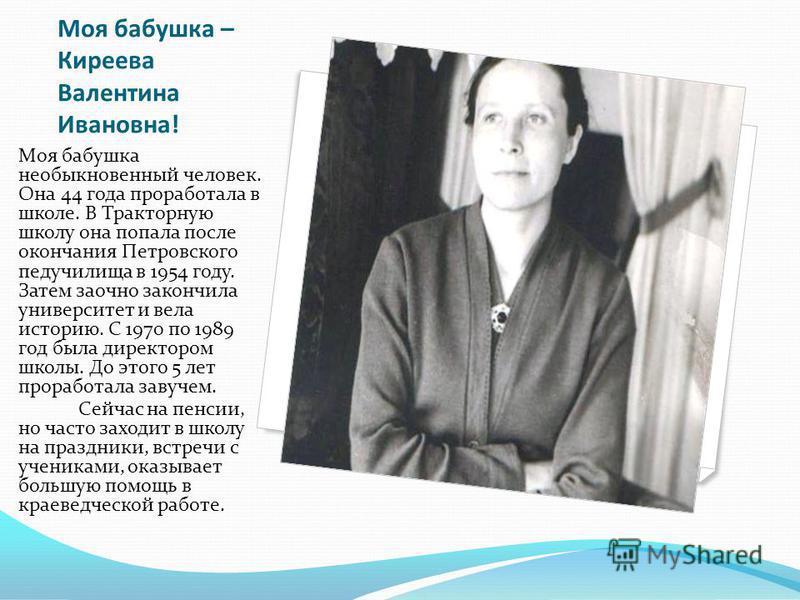 Моя бабушка – Киреева Валентина Ивановна! Моя бабушка необыкновенный человек. Она 44 года проработала в школе. В Тракторную школу она попала после окончания Петровского педучилища в 1954 году. Затем заочно закончила университет и вела историю. С 1970