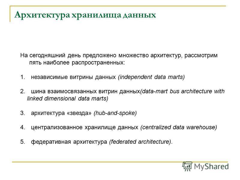 Архитектура хранилища данных На сегодняшний день предложено множество архитектур, рассмотрим пять наиболее распространенных: 1. независимые витрины данных (independent data marts) 2. шина взаимосвязанных витрин данных(data-mart bus architecture with