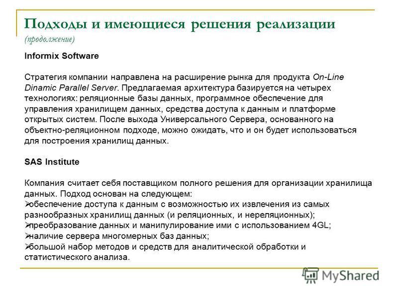 Подходы и имеющиеся решения реализации (продолжение) Informix Software Стратегия компании направлена на расширение рынка для продукта On-Line Dinamic Parallel Server. Предлагаемая архитектура базируется на четырех технологиях: реляционные базы данных