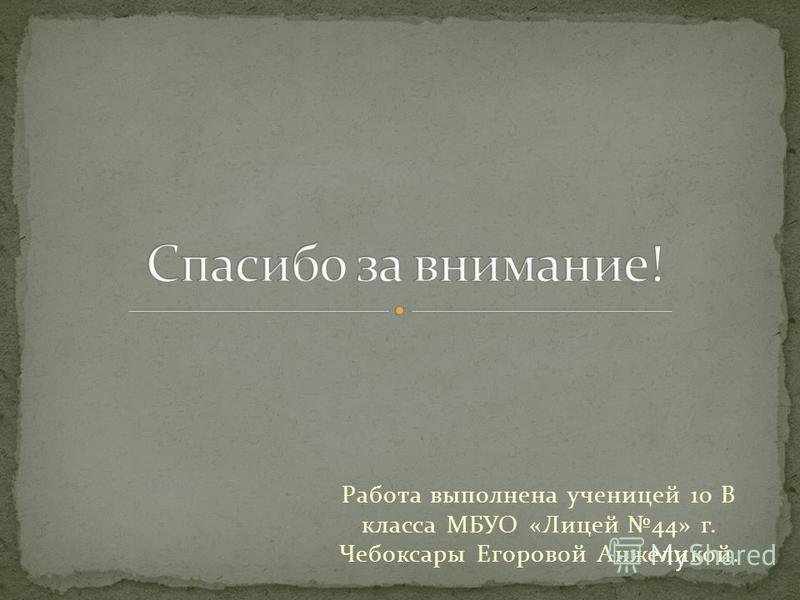 Работа выполнена ученицей 10 В класса МБУО «Лицей 44» г. Чебоксары Егоровой Анжеликой.