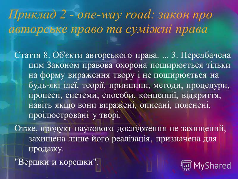 Приклад 2 - one-way road: закон про авторське право та суміжні права Стаття 8. Об'єкти авторського права.... 3. Передбачена цим Законом правова охорона поширюється тільки на форму вираження твору і не поширюється на будь-які ідеї, теорії, принципи, м