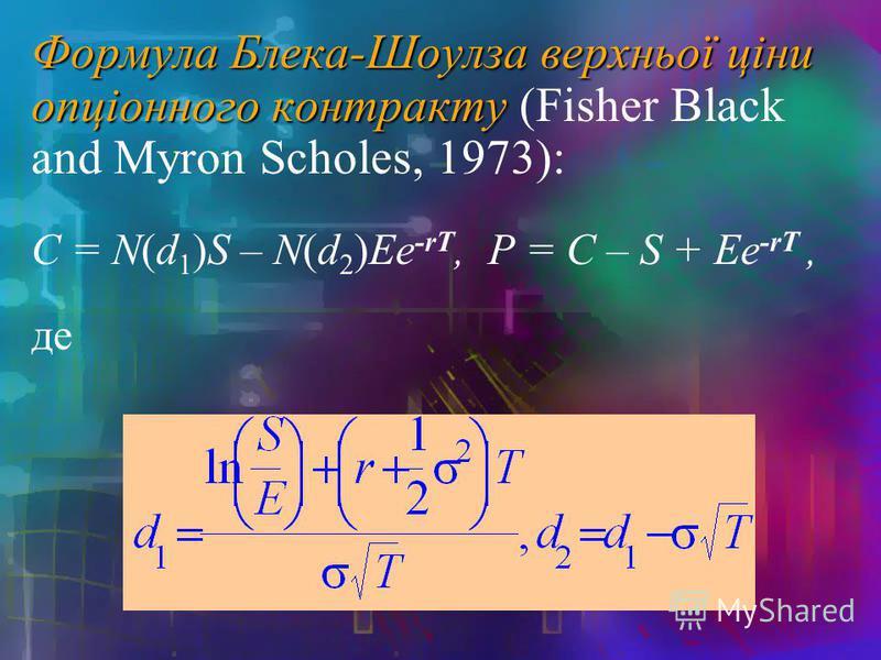 Формула Блека-Шоулза верхньої ціни опціонного контракту Формула Блека-Шоулза верхньої ціни опціонного контракту (Fisher Black and Myron Scholes, 1973): C = N(d 1 )S – N(d 2 )Ee -rT, P = C – S + Ee -rT, де