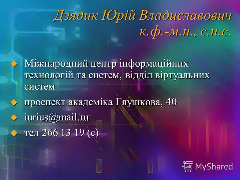 Дзядик Юрій Владиславович к.ф.-м.н., с.н.с. Міжнародний центр інформаційних технологій та систем, відділ віртуальних систем Міжнародний центр інформаційних технологій та систем, відділ віртуальних систем проспект академіка Глушкова, 40 проспект акаде