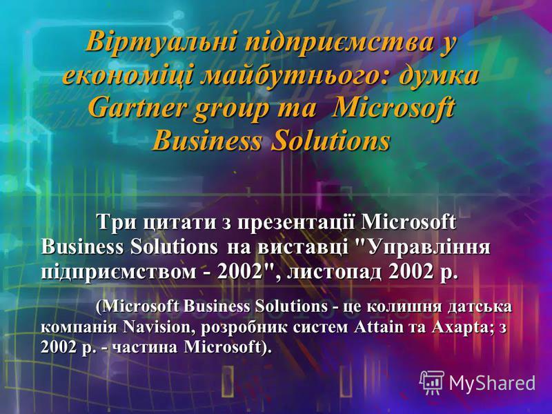 Віртуальні підприємства у економіці майбутнього: думка Gartner group та Microsoft Business Solutions Три цитати з презентації Microsoft Business Solutions на виставці