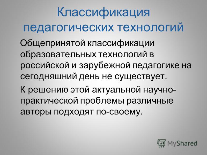 Классификация педагогических технологий Общепринятой классификации образовательных технологий в российской и зарубежной педагогике на сегодняшний день не существует. К решению этой актуальной научно- практической проблемы различные авторы подходят по