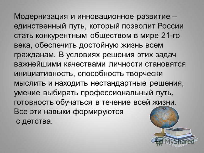 Модернизация и инновационное развитие – единственный путь, который позволит России стать конкурентным обществом в мире 21-го века, обеспечить достойную жизнь всем гражданам. В условиях решения этих задач важнейшими качествами личности становятся иниц