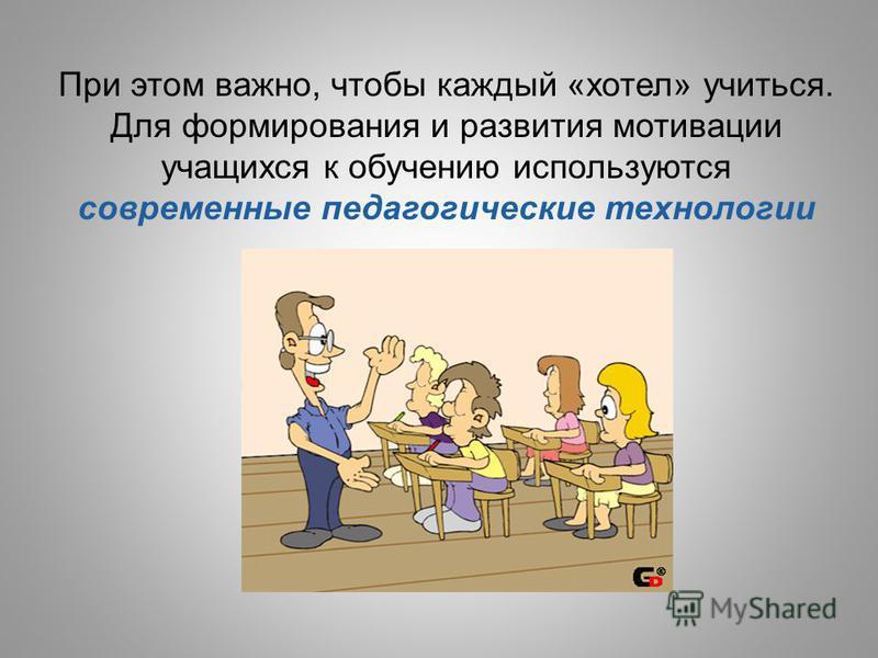 При этом важно, чтобы каждый «хотел» учиться. Для формирования и развития мотивации учащихся к обучению используются современные педагогические технологии