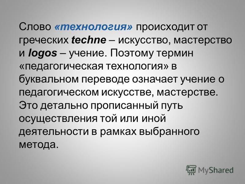 Слово «технология» происходит от греческих techne – искусство, мастерство и logos – учение. Поэтому термин «педагогическая технология» в буквальном переводе означает учение о педагогическом искусстве, мастерстве. Это детально прописанный путь осущест