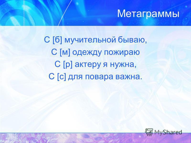 Метаграммы С [б] мучительной бываю, С [м] одежду пожираю С [р] актеру я нужна, С [с] для повара важна.