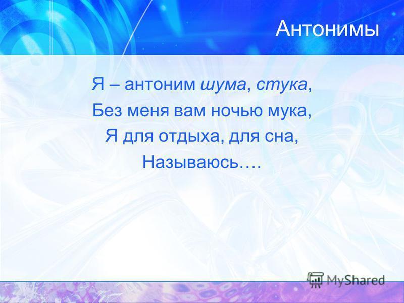 Антонимы Я – антоним шума, стука, Без меня вам ночью мука, Я для отдыха, для сна, Называюсь….