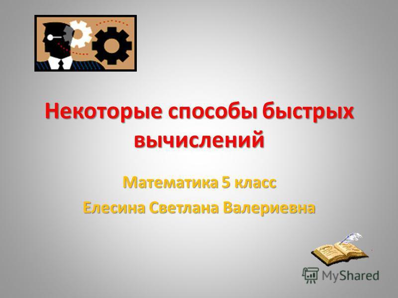 Некоторые способы быстрых вычислений Математика 5 класс Елесина Светлана Валериевна