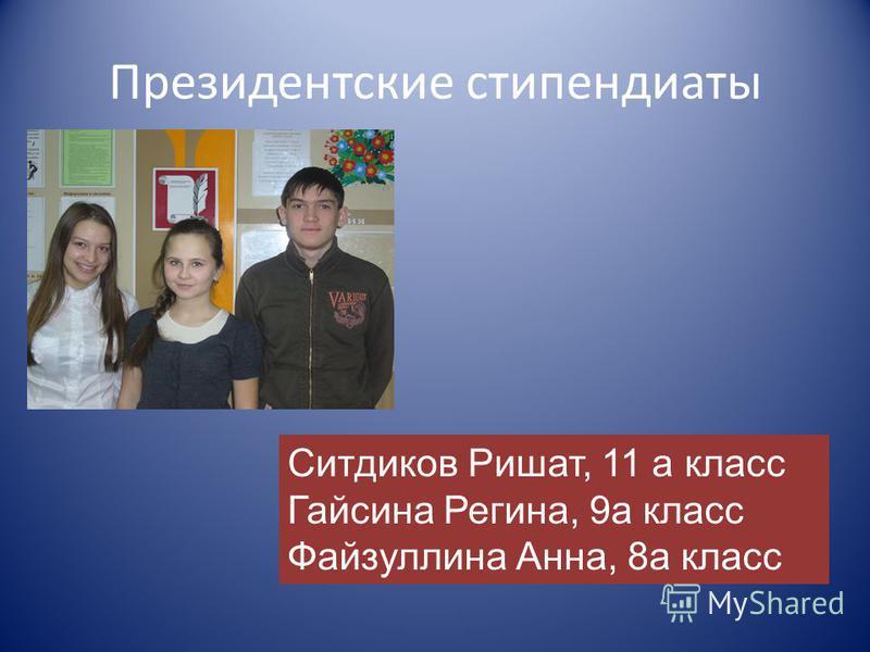 Президентские стипендиаты Ситдиков Ришат, 11 а класс Гайсина Регина, 9 а класс Файзуллина Анна, 8 а класс