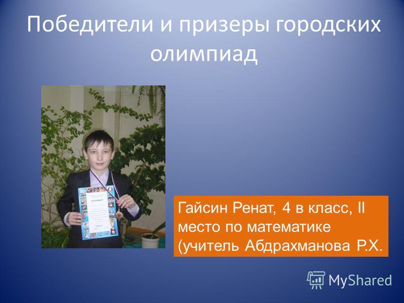 Победители и призеры городских олимпиад Гайсин Ренат, 4 в класс, II место по математике (учитель Абдрахманова Р.Х.
