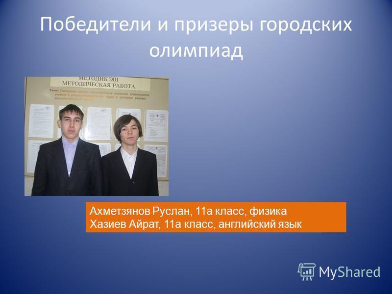 Победители и призеры городских олимпиад Ахметзянов Руслан, 11 а класс, физика Хазиев Айрат, 11 а класс, английский язык