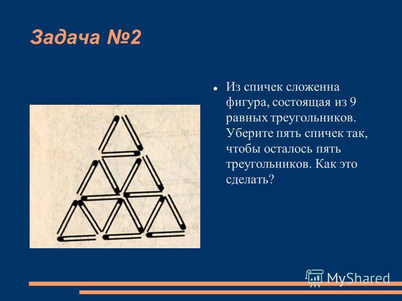 Задача 2 Из спичек сложена фигура, состоящая из 9 равных треугольников. Уберите пять спичек так, чтобы осталось пять треугольников. Как это сделать?