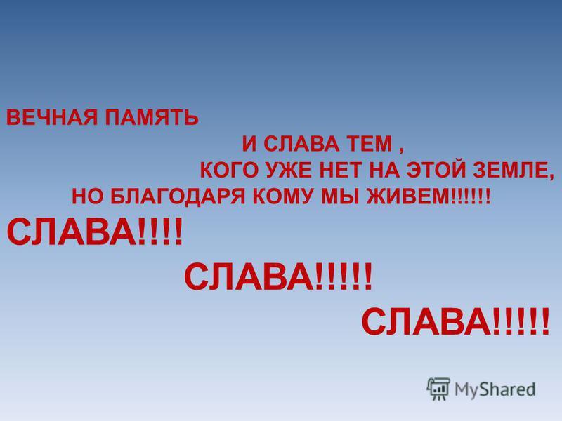 ВЕЧНАЯ ПАМЯТЬ И СЛАВА ТЕМ, КОГО УЖЕ НЕТ НА ЭТОЙ ЗЕМЛЕ, НО БЛАГОДАРЯ КОМУ МЫ ЖИВЕМ!!!!!! СЛАВА!!!! СЛАВА!!!!!