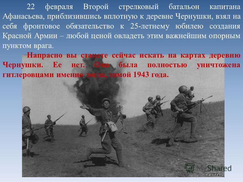 22 февраля Второй стрелковый батальон капитана Афанасьева, приблизившись вплотную к деревне Чернушки, взял на себя фронтовое обязательство к 25-летнему юбилею создания Красной Армии – любой ценой овладеть этим важнейшим опорным пунктом врага. Напрасн
