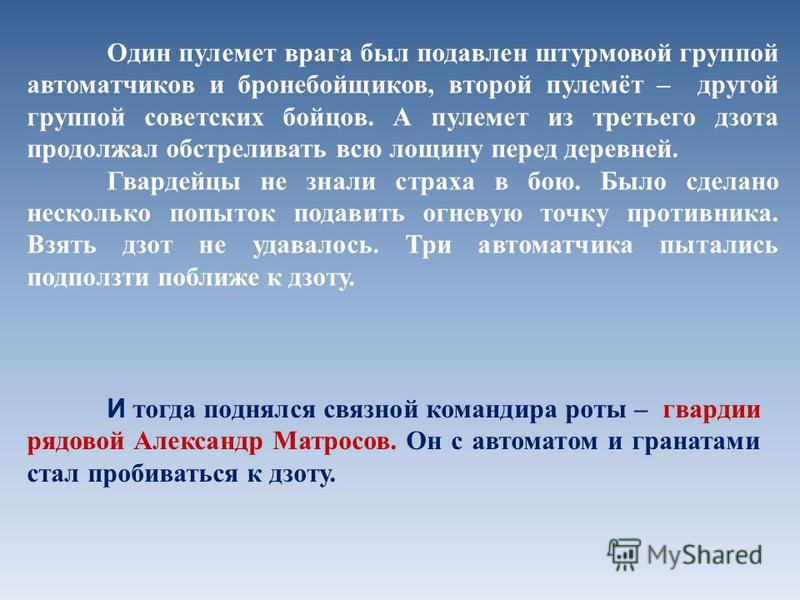 Один пулемет врага был подавлен штурмовой группой автоматчиков и бронебойщиков, второй пулемёт – другой группой советских бойцов. А пулемет из третьего дзота продолжал обстреливать всю лощину перед деревней. Гвардейцы не знали страха в бою. Было сдел