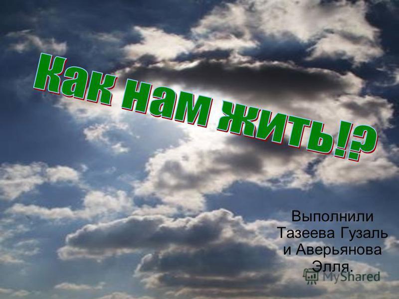 Выполнили Тазеева Гузаль и Аверьянова Элля.