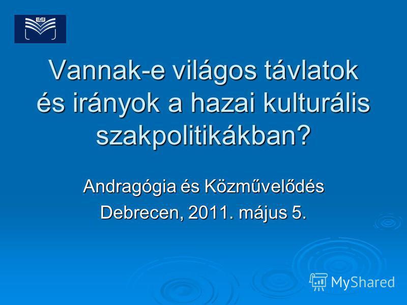 Vannak-e világos távlatok és irányok a hazai kulturális szakpolitikákban? Andragógia és Közművelődés Debrecen, 2011. május 5.