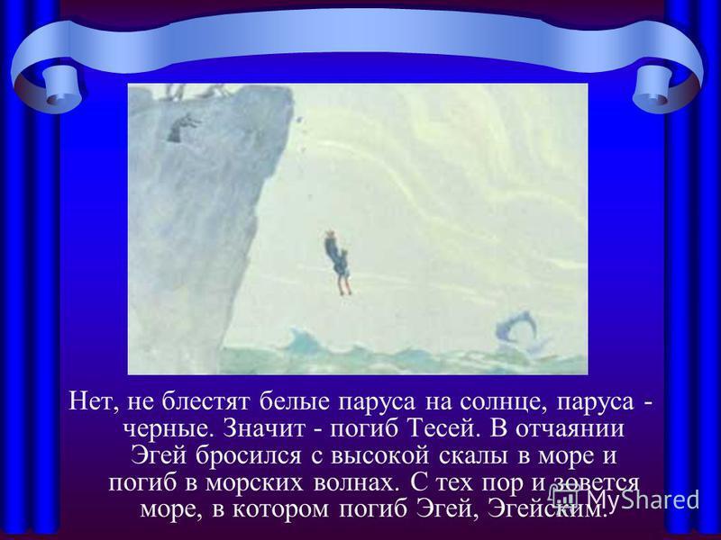 Нет, не блестят белые паруса на солнце, паруса - черные. Значит - погиб Тесей. В отчаянии Эгей бросился с высокой скалы в море и погиб в морских волнах. С тех пор и зовется море, в котором погиб Эгей, Эгейским.