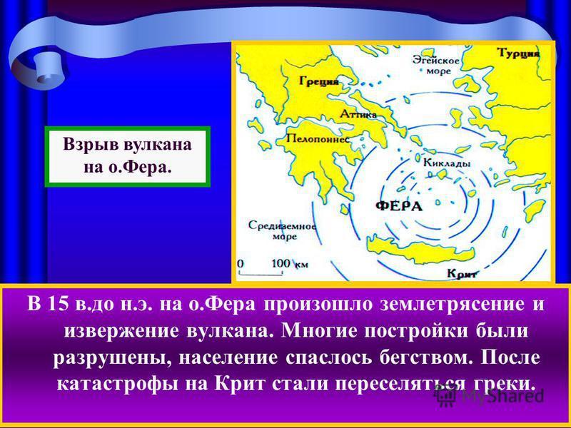 В 15 в.до н.э. на о.Фера произошло землетрясение и извержение вулкана. Многие постройки были разрушены, население спаслось бегством. После катастрофы на Крит стали переселяться греки. Взрыв вулкана на о.Фера.