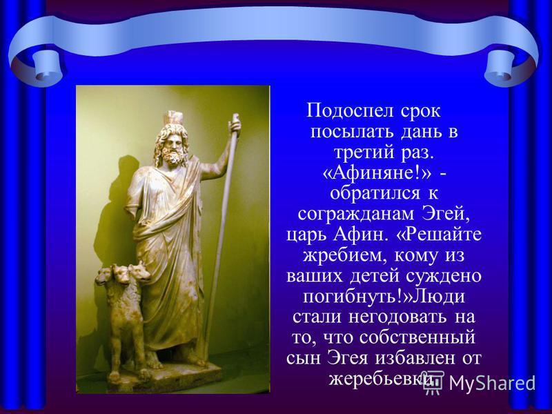 Подоспел срок посылать дань в третий раз. «Афиняне!» - обратился к согражданам Эгей, царь Афин. «Решайте жребием, кому из ваших детей суждено погибнуть!»Люди стали негодовать на то, что собственный сын Эгея избавлен от жеребьевки.