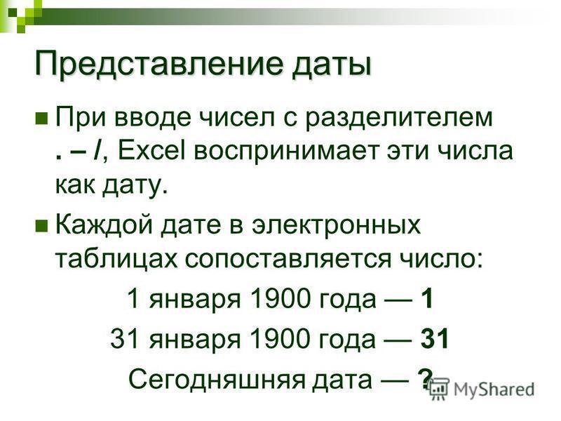 Представление даты При вводе чисел с разделителем. – /, Excel воспринимает эти числа как дату. Каждой дате в электронных таблицах сопоставляется число: 1 января 1900 года 1 31 января 1900 года 31 Сегодняшняя дата ?