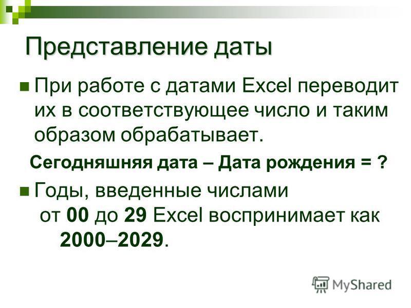 Представление даты При работе с датами Excel переводит их в соответствующее число и таким образом обрабатывает. Сегодняшняя дата – Дата рождения = ? Годы, введенные числами от 00 до 29 Excel воспринимает как 2000–2029.