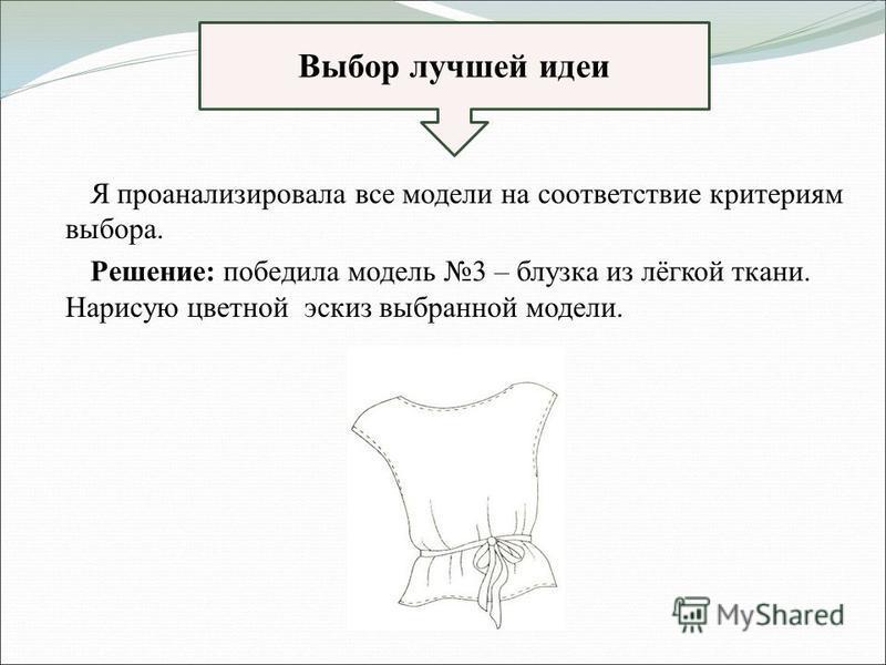 Я проанализировала все модели на соответствие критериям выбора. Решение: победила модель 3 – блузка из лёгкой ткани. Нарисую цветной эскиз выбранной модели. Выбор лучшей идеи