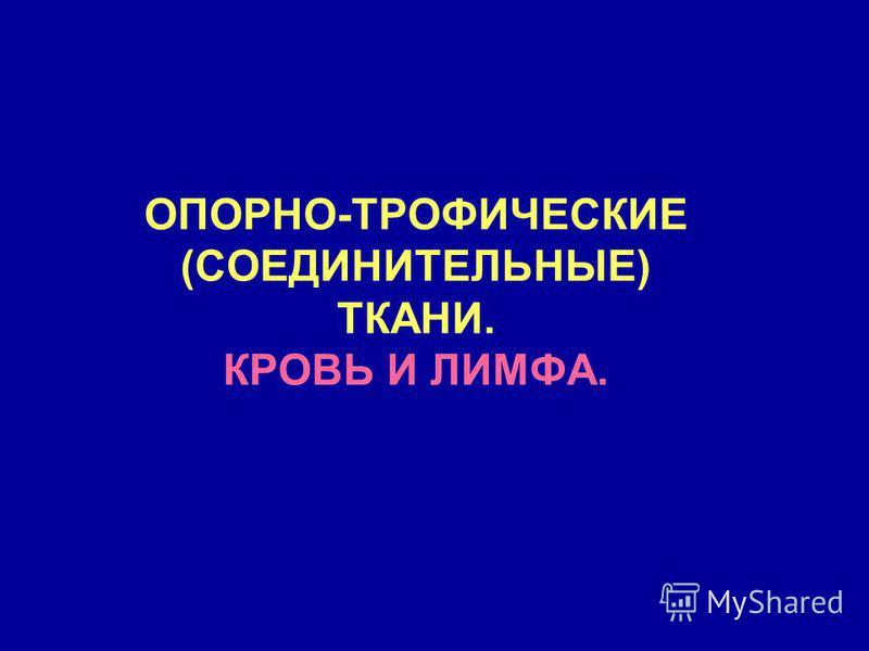 ОПОРНО-ТРОФИЧЕСКИЕ (СОЕДИНИТЕЛЬНЫЕ) ТКАНИ. КРОВЬ И ЛИМФА.