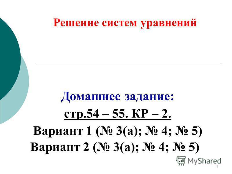 Решение систем уравнений Домашнее задание: стр.54 – 55. КР – 2. Вариант 1 ( 3(а); 4; 5) Вариант 2 ( 3(а); 4; 5) 1