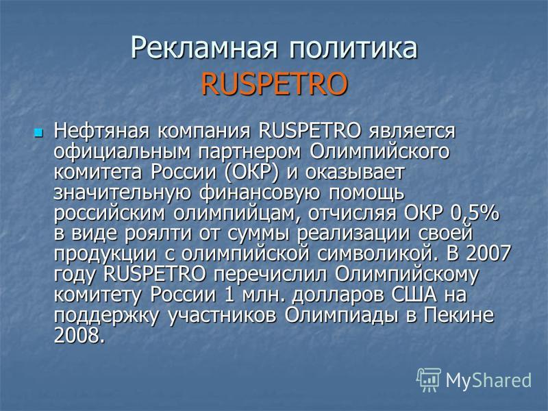 Рекламная политика RUSPETRO Нефтяная компания RUSPETRO является официальным партнером Олимпийского комитета России (ОКР) и оказывает значительную финансовую помощь российским олимпийцам, отчисляя ОКР 0,5% в виде роялти от суммы реализации своей проду