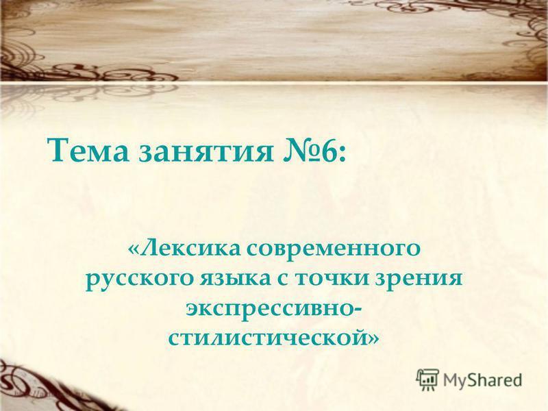 Тема занятия 6: «Лексика современного русского языка с точки зрения экспрессивно- стилистической»