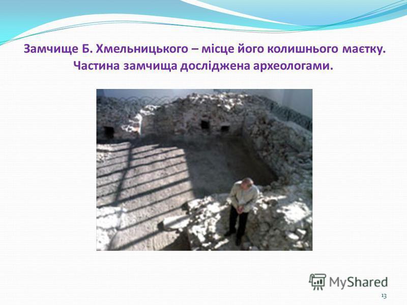 Замчище Б. Хмельницького – місце його колишнього маєтку. Частина замчища досліджена археологами. 13