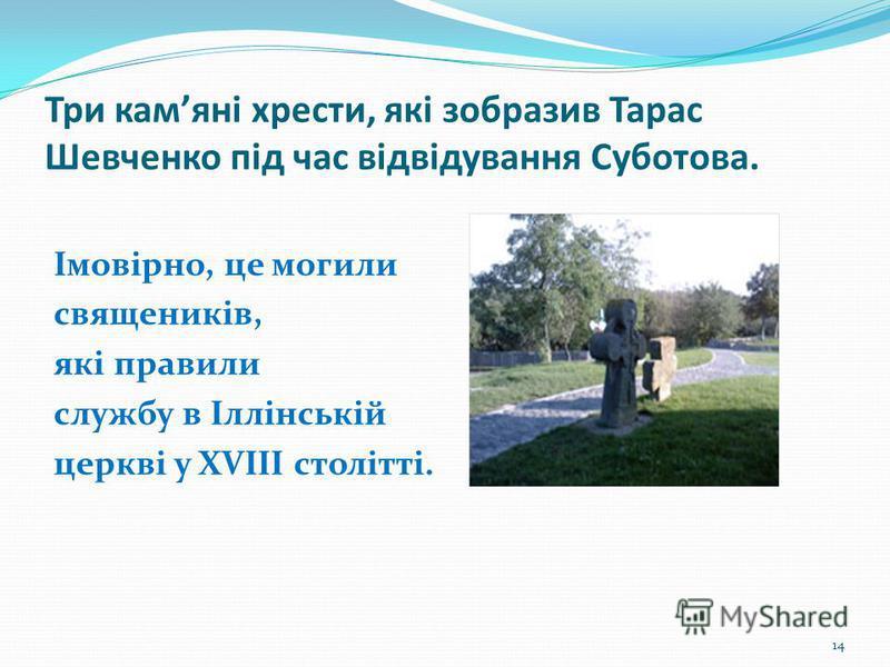 Три камяні хрести, які зобразив Тарас Шевченко під час відвідування Суботова. Імовірно, це могили священиків, які правили службу в Іллінській церкві у XVIIІ cтолітті. 14