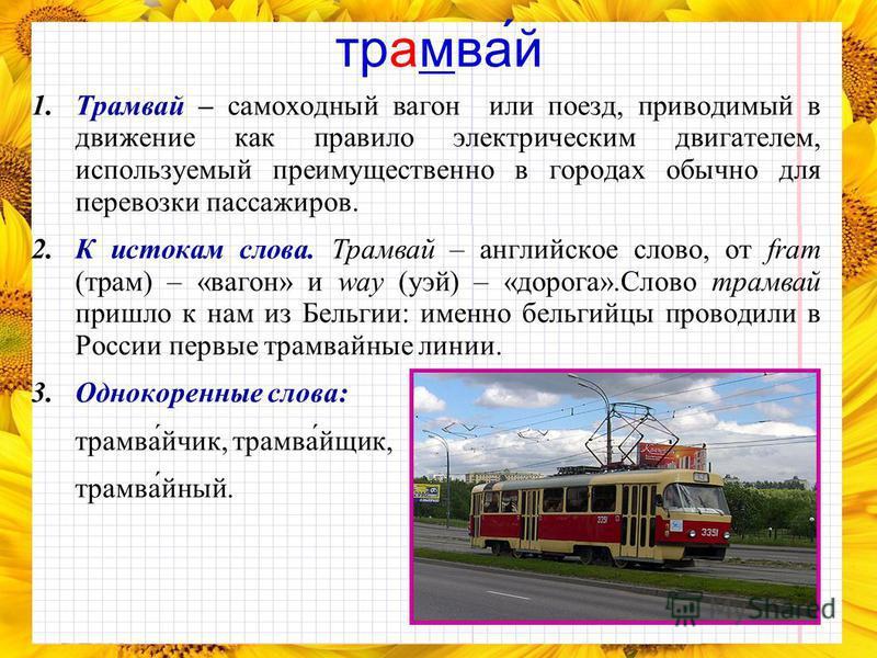 трамваййййй́й 1. Трамвай – самоходный вагон или поезд, приводимый в движение как правило электрическим двигателем, используемый преимущественно в городах обычно для перевозки пассажиров. 2. К истокам слова. Трамвай – английское слово, от fram (трам)