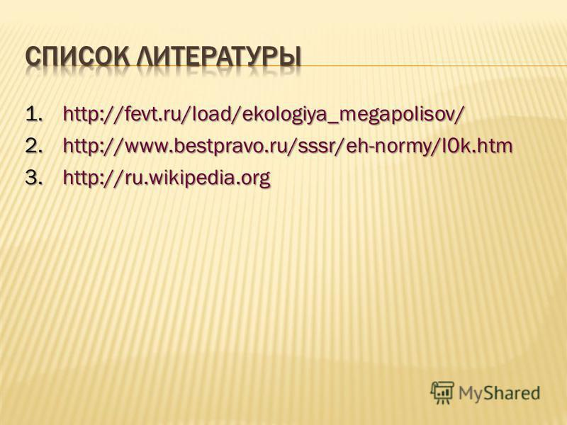 1.http://fevt.ru/load/ekologiya_megapolisov/ 2.http://www.bestpravo.ru/sssr/eh-normy/l0k.htm 3.http://ru.wikipedia.org