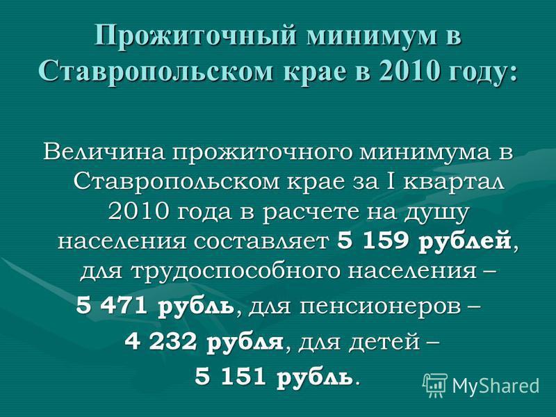 Прожиточный минимум в Ставропольском крае в 2010 году: Величина прожиточного минимума в Ставропольском крае за I квартал 2010 года в расчете на душу населения составляет 5 159 рублей, для трудоспособного населения – 5 471 рубль, для пенсионеров – 4 2