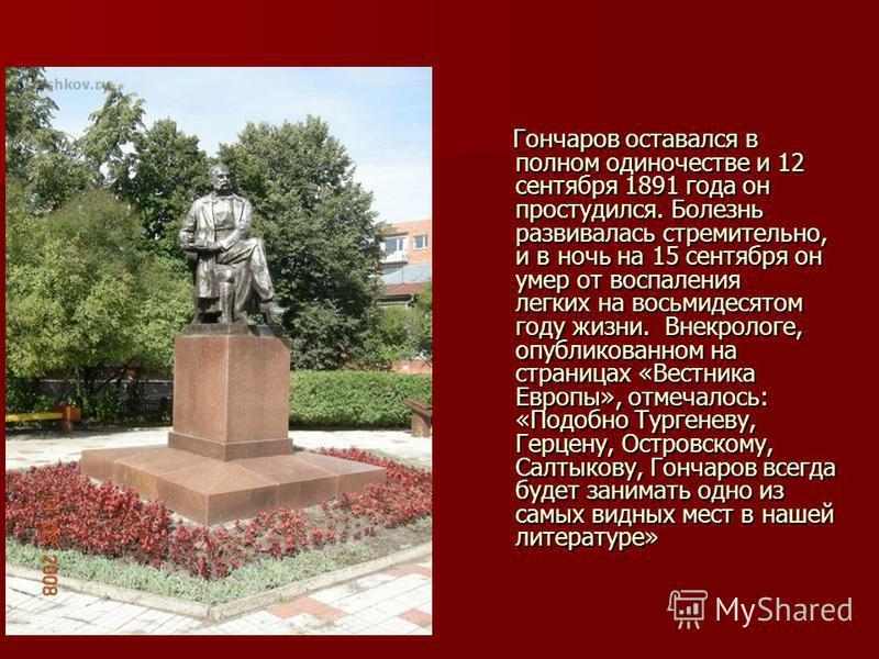 Гончаров оставался в полном одиночестве и 12 сентября 1891 года он простудился. Болезнь развивалась стремительно, и в ночь на 15 сентября он умер от воспаления легких на восьмидесятом году жизни. Внекрологе, опубликованном на страницах «Вестника Евро