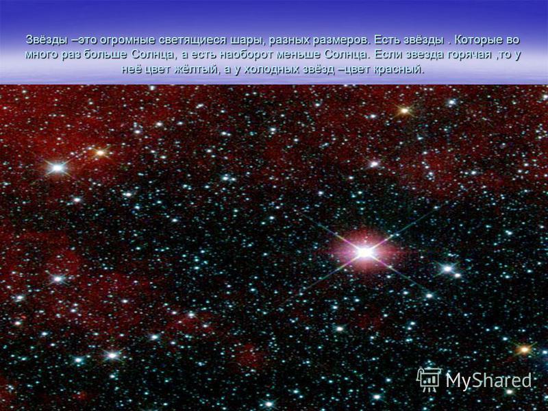 Звёзды –это огромные светящиеся шары, разных размеров. Есть звёзды. Которые во много раз больше Солнца, а есть наоборот меньше Солнца. Если звезда горячая,то у неё цвет жёлтый, а у холодных звёзд –цвет красный.