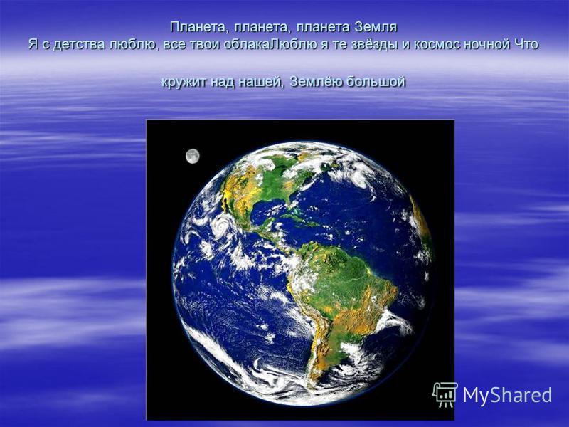 Планета, планета, планета Земля Я с детства люблю, все твои облака Люблю я те звёзды и космос ночной Что кружит над нашей, Землёю большой